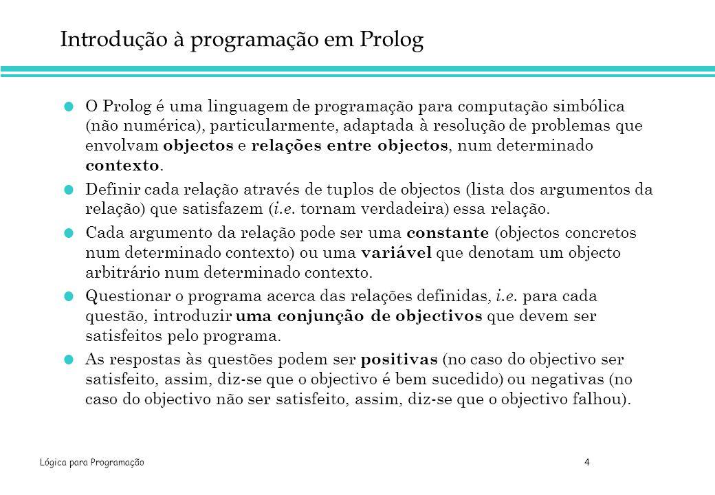 Lógica para Programação 4 Introdução à programação em Prolog O Prolog é uma linguagem de programação para computação simbólica (não numérica), particularmente, adaptada à resolução de problemas que envolvam objectos e relações entre objectos, num determinado contexto.