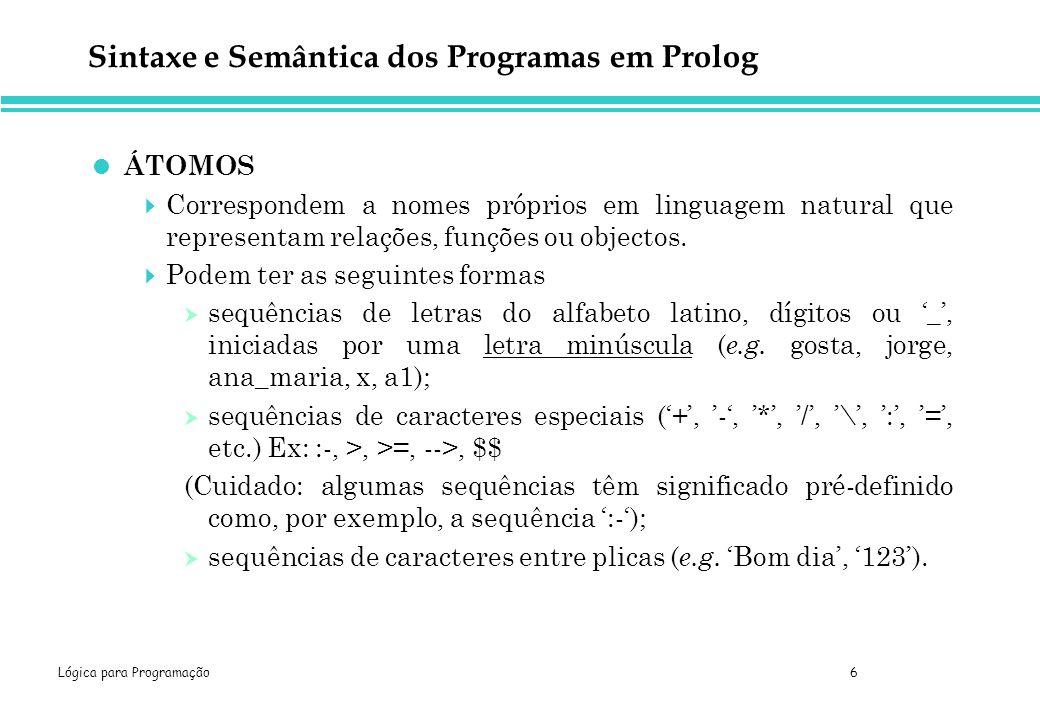 Lógica para Programação 6 Sintaxe e Semântica dos Programas em Prolog ÁTOMOS Correspondem a nomes próprios em linguagem natural que representam relações, funções ou objectos.