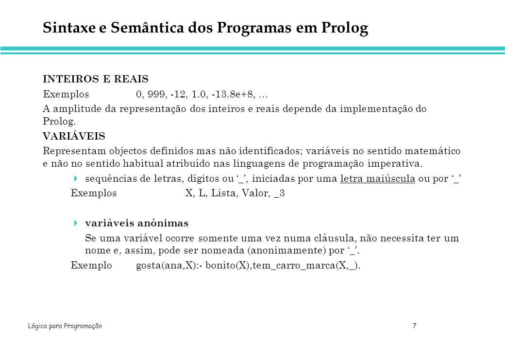 Lógica para Programação 7 Sintaxe e Semântica dos Programas em Prolog INTEIROS E REAIS Exemplos0, 999, -12, 1.0, -13.8e+8, A amplitude da representação dos inteiros e reais depende da implementação do Prolog.