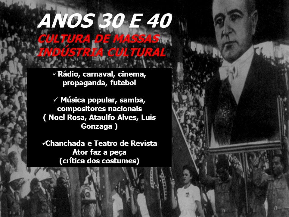 ANOS 30 E 40 CULTURA DE MASSAS INDÚSTRIA CULTURAL Rádio, carnaval, cinema, propaganda, futebol Música popular, samba, compositores nacionais ( Noel Ro