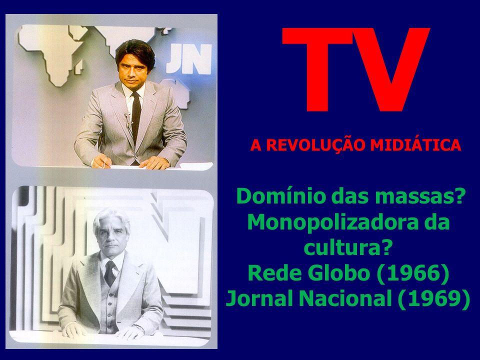 Domínio das massas? Monopolizadora da cultura? Rede Globo (1966) Jornal Nacional (1969) TV A REVOLUÇÃO MIDIÁTICA
