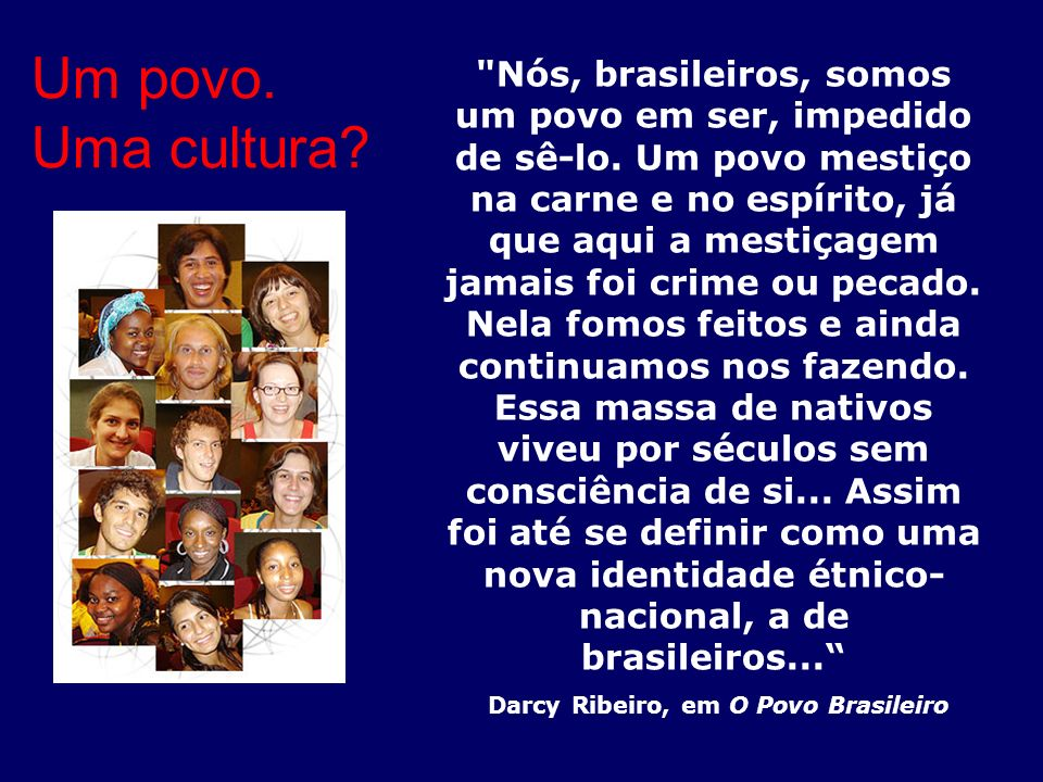 Do ponto de vista cultural: Os índios brasileiros já participavam de uma grande diversidade de nações, com línguas e costumes distintos Os portugueses trouxeram para o Brasil séculos de integração genética e cultural de povos europeus, como os celtas e os lusitanos.