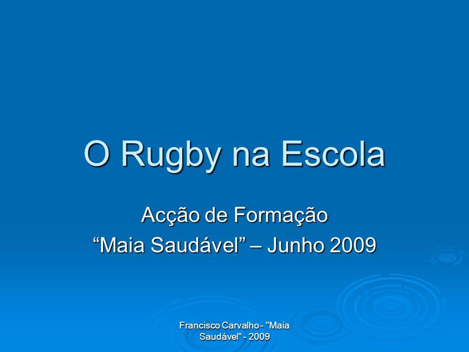Francisco Carvalho - Maia Saudável - 2009 O Rugby na Escola Acção de Formação Maia Saudável – Junho 2009