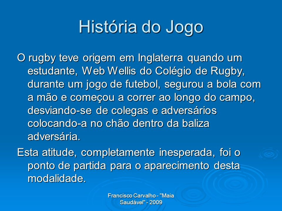 Francisco Carvalho - Maia Saudável - 2009 História do Jogo O rugby teve origem em Inglaterra quando um estudante, Web Wellis do Colégio de Rugby, durante um jogo de futebol, segurou a bola com a mão e começou a correr ao longo do campo, desviando-se de colegas e adversários colocando-a no chão dentro da baliza adversária.