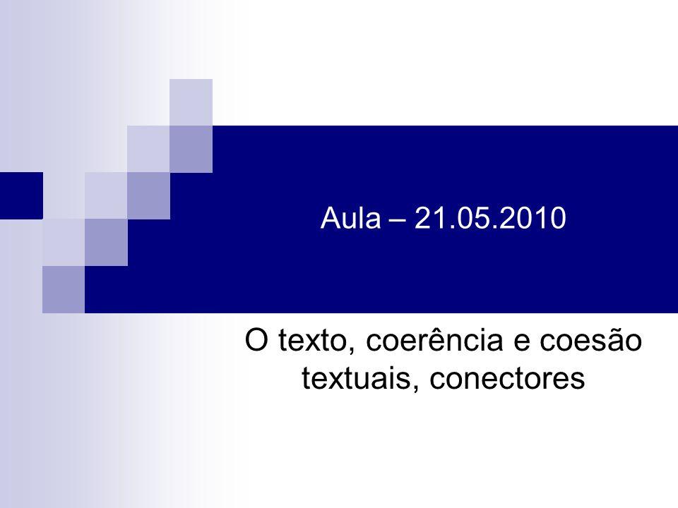 Aula – 21.05.2010 O texto, coerência e coesão textuais, conectores