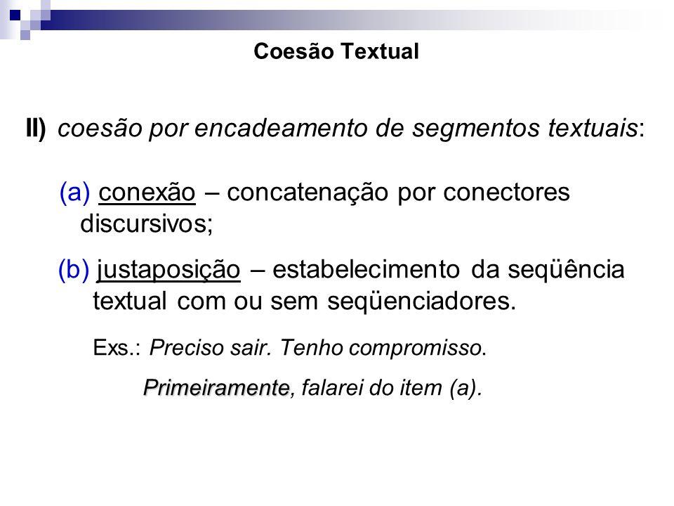 Coesão Textual II) coesão por encadeamento de segmentos textuais: (a) conexão – concatenação por conectores discursivos; (b) justaposição – estabeleci