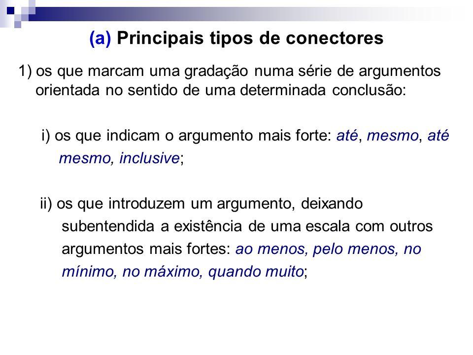 (a) Principais tipos de conectores 1) os que marcam uma gradação numa série de argumentos orientada no sentido de uma determinada conclusão: i) os que