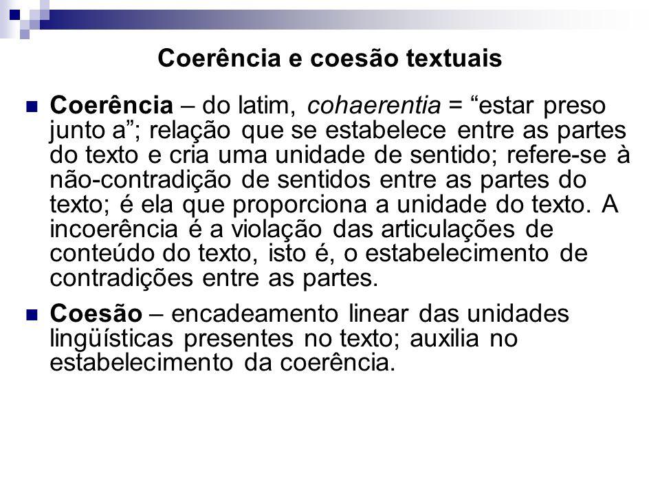 Coerência e coesão textuais Coerência – do latim, cohaerentia = estar preso junto a; relação que se estabelece entre as partes do texto e cria uma uni
