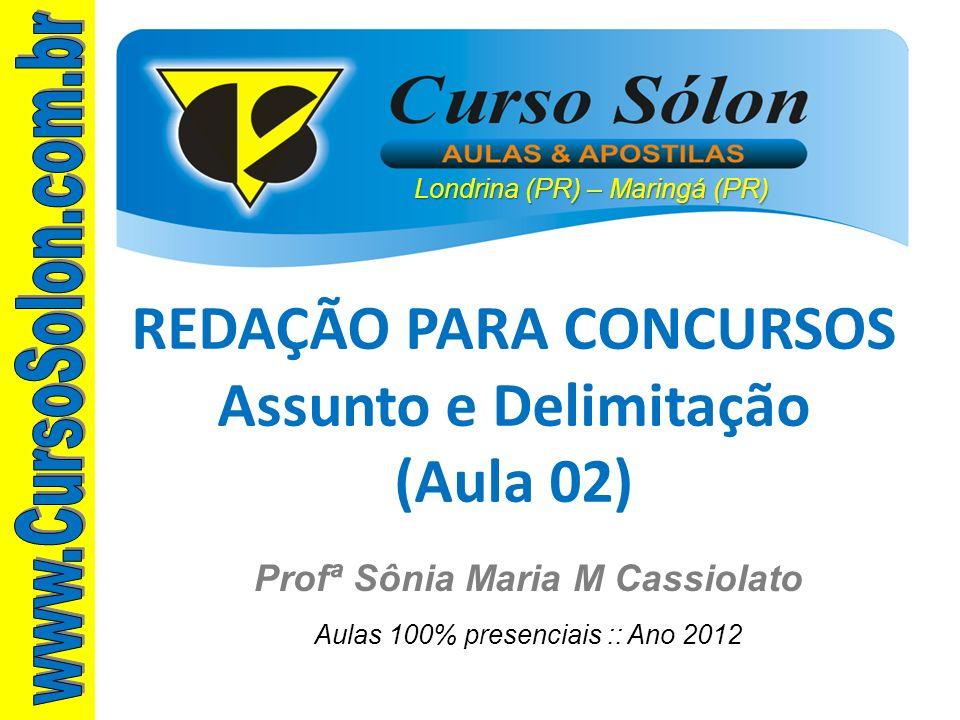Londrina (PR) – Maringá (PR) Profª Sônia Maria M Cassiolato Aulas 100% presenciais :: Ano 2012 REDAÇÃO PARA CONCURSOS Assunto e Delimitação (Aula 02)
