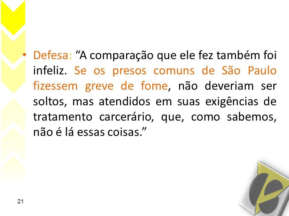 Defesa: A comparação que ele fez também foi infeliz. Se os presos comuns de São Paulo fizessem greve de fome, não deveriam ser soltos, mas atendidos e