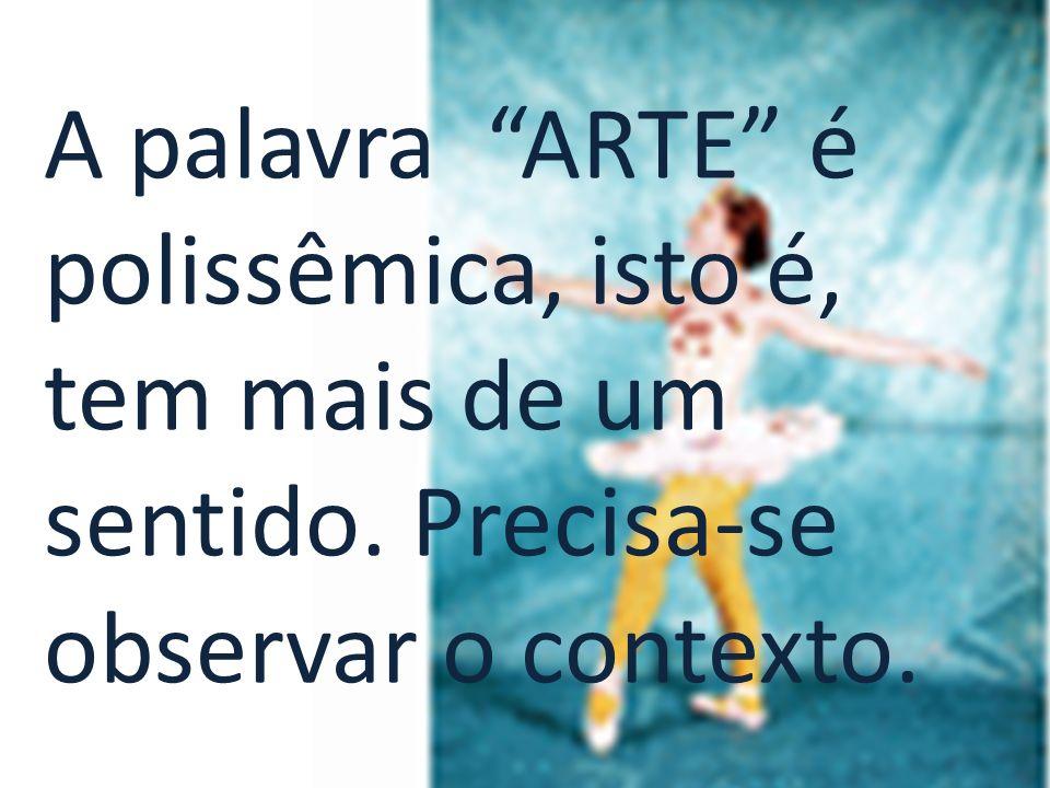 A palavra ARTE é polissêmica, isto é, tem mais de um sentido. Precisa-se observar o contexto.