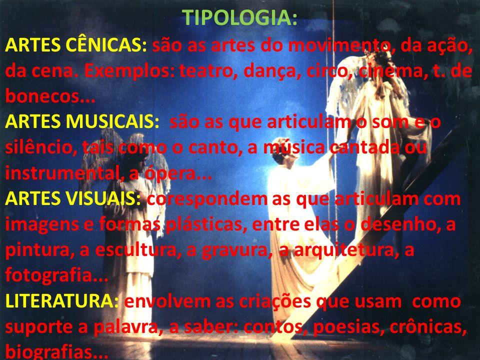 TIPOLOGIA: ARTES CÊNICAS: são as artes do movimento, da ação, da cena. Exemplos: teatro, dança, circo, cinema, t. de bonecos... ARTES MUSICAIS: são as