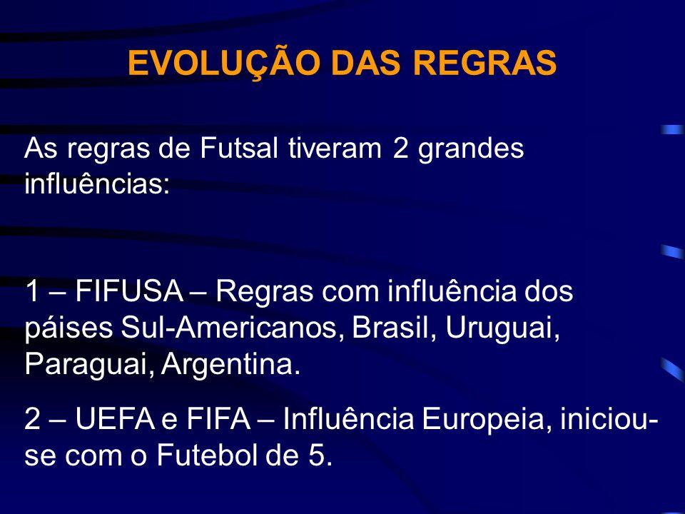 EVOLUÇÃO DAS REGRAS As regras de Futsal tiveram 2 grandes influências: 1 – FIFUSA – Regras com influência dos páises Sul-Americanos, Brasil, Uruguai,