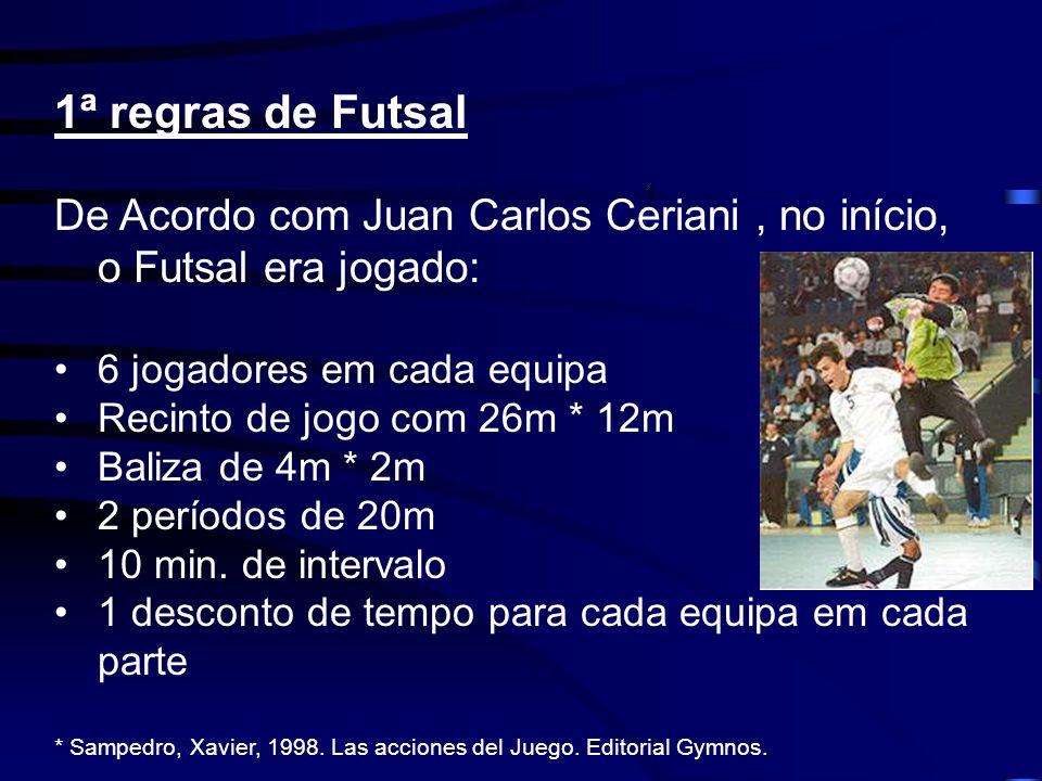 1ª regras de Futsal De Acordo com Juan Carlos Ceriani, no início, o Futsal era jogado: 6 jogadores em cada equipa Recinto de jogo com 26m * 12m Baliza
