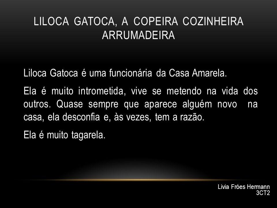 LILOCA GATOCA, A COPEIRA COZINHEIRA ARRUMADEIRA Liloca Gatoca é uma funcionária da Casa Amarela. Ela é muito intrometida, vive se metendo na vida dos