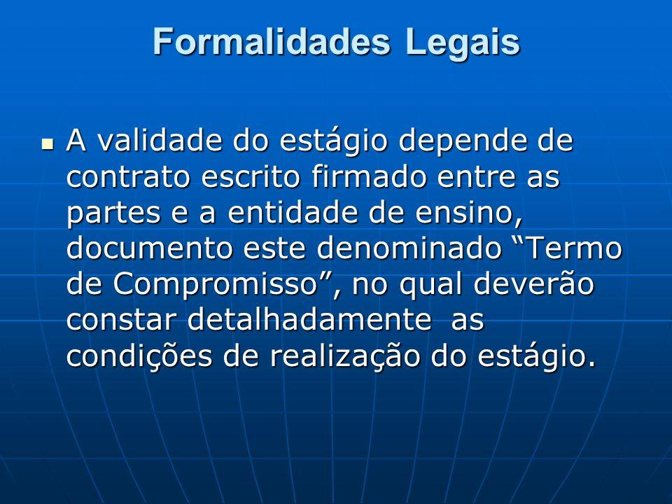 Formalidades Legais A validade do estágio depende de contrato escrito firmado entre as partes e a entidade de ensino, documento este denominado Termo de Compromisso, no qual deverão constar detalhadamente as condições de realização do estágio.