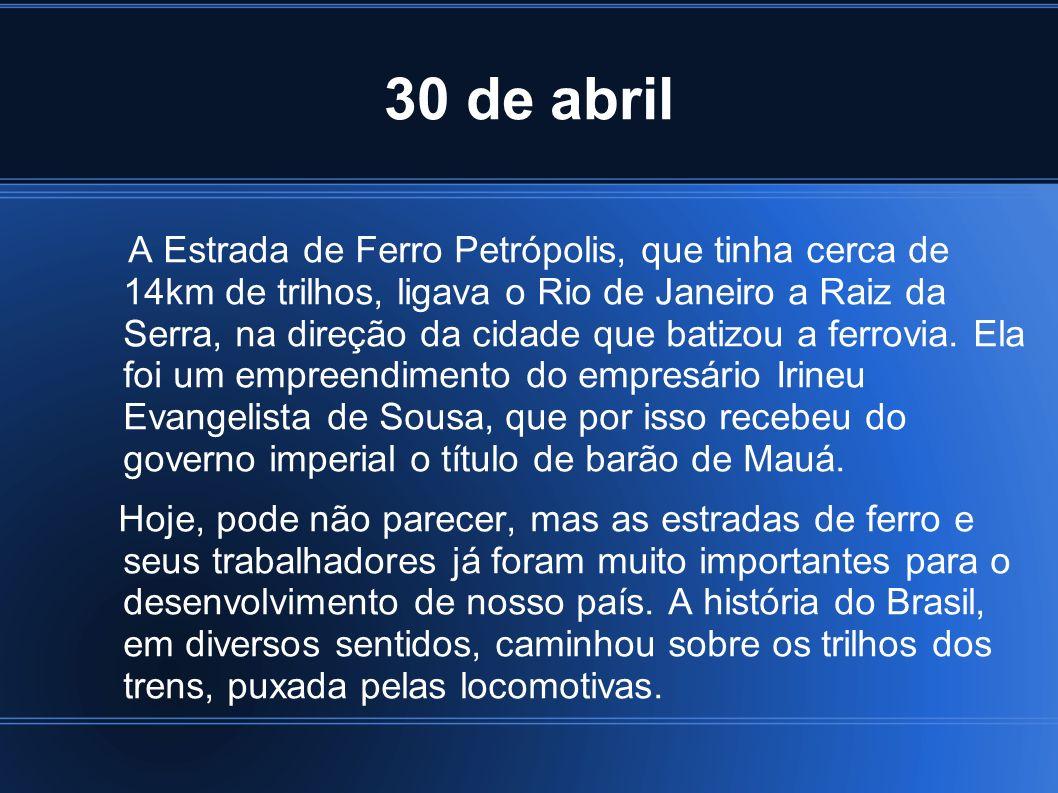 30 de abril A Estrada de Ferro Petrópolis, que tinha cerca de 14km de trilhos, ligava o Rio de Janeiro a Raiz da Serra, na direção da cidade que batiz