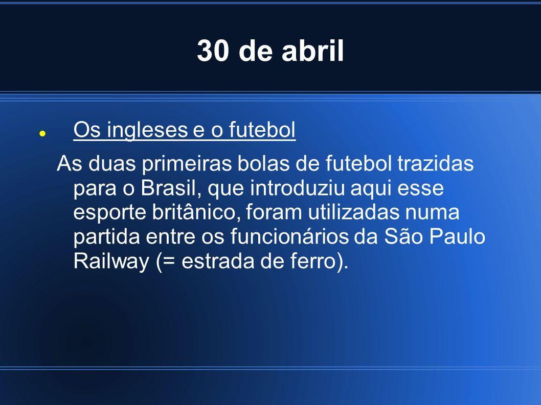 30 de abril Os ingleses e o futebol As duas primeiras bolas de futebol trazidas para o Brasil, que introduziu aqui esse esporte britânico, foram utili