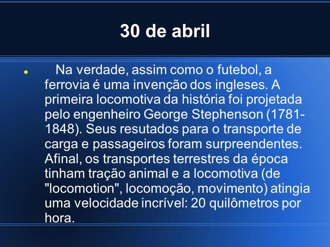 30 de abril Na verdade, assim como o futebol, a ferrovia é uma invenção dos ingleses. A primeira locomotiva da história foi projetada pelo engenheiro