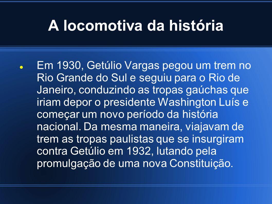 A locomotiva da história Em 1930, Getúlio Vargas pegou um trem no Rio Grande do Sul e seguiu para o Rio de Janeiro, conduzindo as tropas gaúchas que i