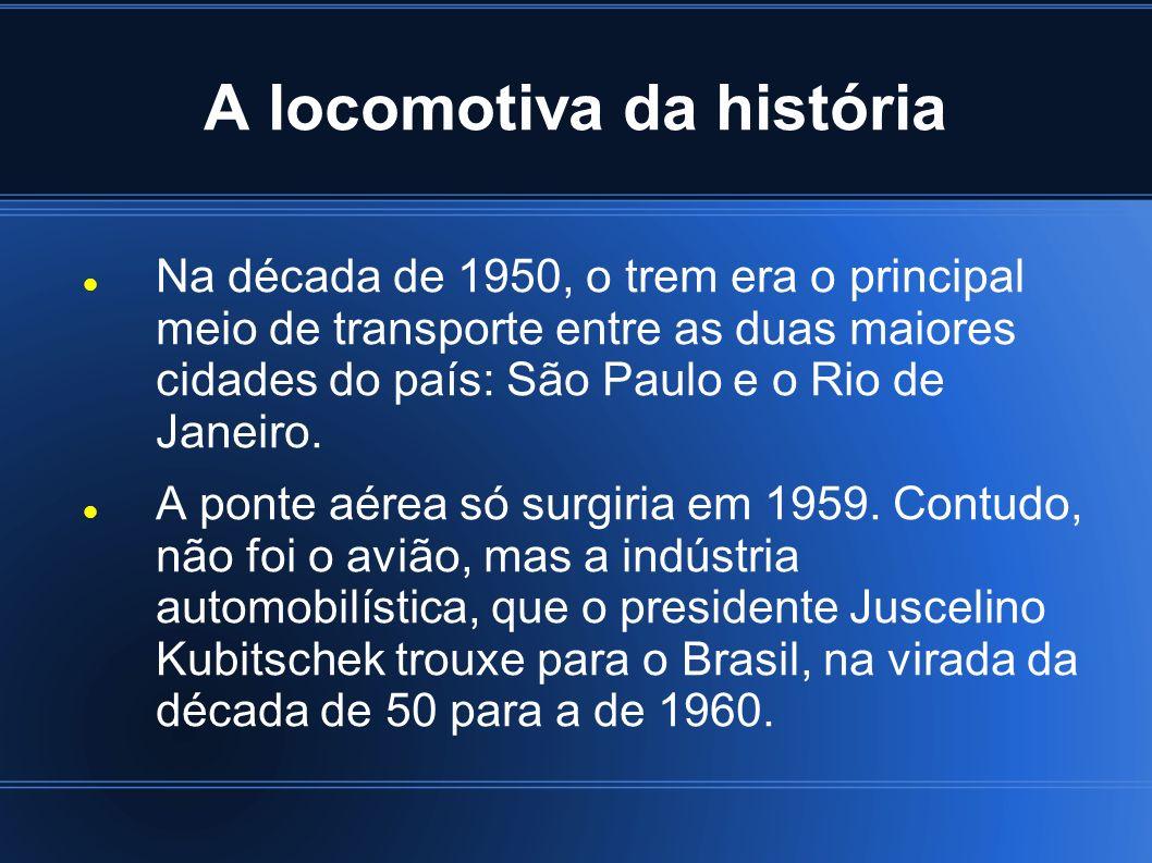 A locomotiva da história Na década de 1950, o trem era o principal meio de transporte entre as duas maiores cidades do país: São Paulo e o Rio de Jane