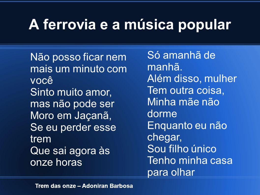 A ferrovia e a música popular Trem das onze – Adoniran Barbosa Não posso ficar nem mais um minuto com você Sinto muito amor, mas não pode ser Moro em