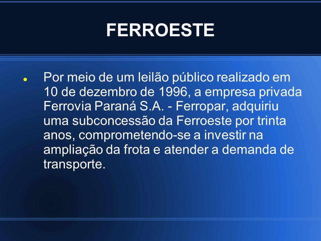 FERROESTE Por meio de um leilão público realizado em 10 de dezembro de 1996, a empresa privada Ferrovia Paraná S.A. - Ferropar, adquiriu uma subconces