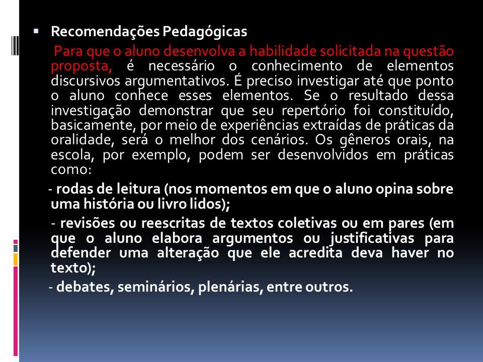 Recomendações Pedagógicas Para que o aluno desenvolva a habilidade solicitada na questão proposta, é necessário o conhecimento de elementos discursivos argumentativos.