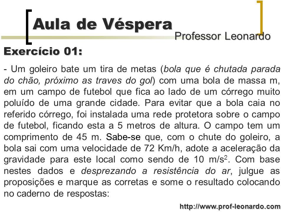 Professor Leonardo Aula de Véspera http://www.prof-leonardo.com Exercício 01: - Um goleiro bate um tira de metas (bola que é chutada parada do chão, p