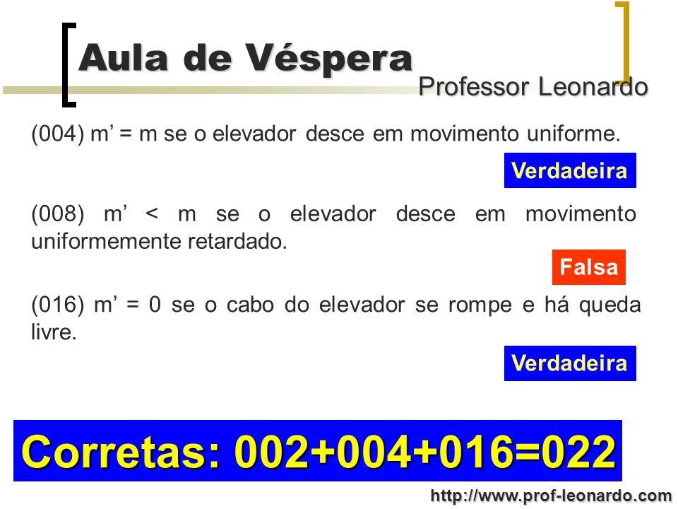 Professor Leonardo Aula de Véspera http://www.prof-leonardo.com (004) m = m se o elevador desce em movimento uniforme. Verdadeira (008) m < m se o ele
