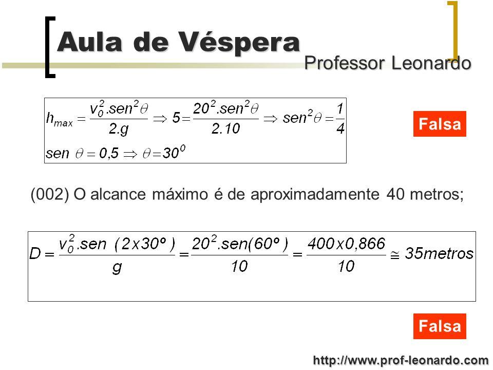 Professor Leonardo Aula de Véspera http://www.prof-leonardo.com Falsa (002) O alcance máximo é de aproximadamente 40 metros; Falsa