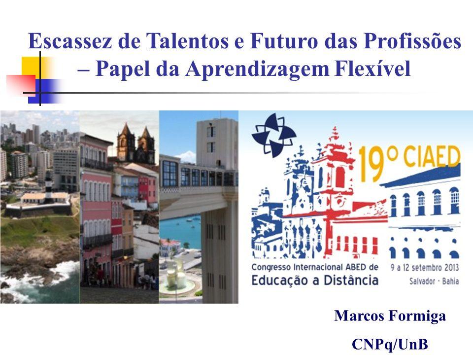 Escassez de Talentos e Futuro das Profissões – Papel da Aprendizagem Flexível Marcos Formiga CNPq/UnB
