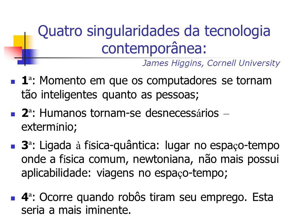 Quatro singularidades da tecnologia contemporânea: 1 ª : Momento em que os computadores se tornam tão inteligentes quanto as pessoas; 2 ª : Humanos tornam-se desnecess á rios – exterm í nio; 3 ª : Ligada à f í sica-quântica: lugar no espa ç o-tempo onde a f í sica comum, newtoniana, não mais possui aplicabilidade: viagens no espa ç o-tempo; 4 ª : Ocorre quando robôs tiram seu emprego.