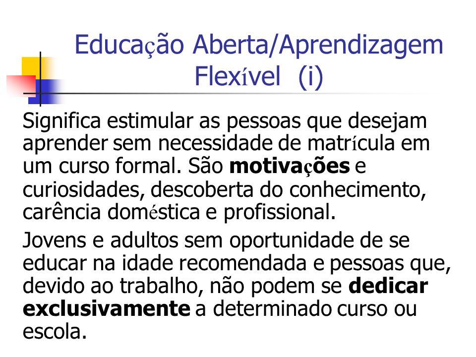 Educa ç ão Aberta/Aprendizagem Flex í vel (i) Significa estimular as pessoas que desejam aprender sem necessidade de matr í cula em um curso formal.
