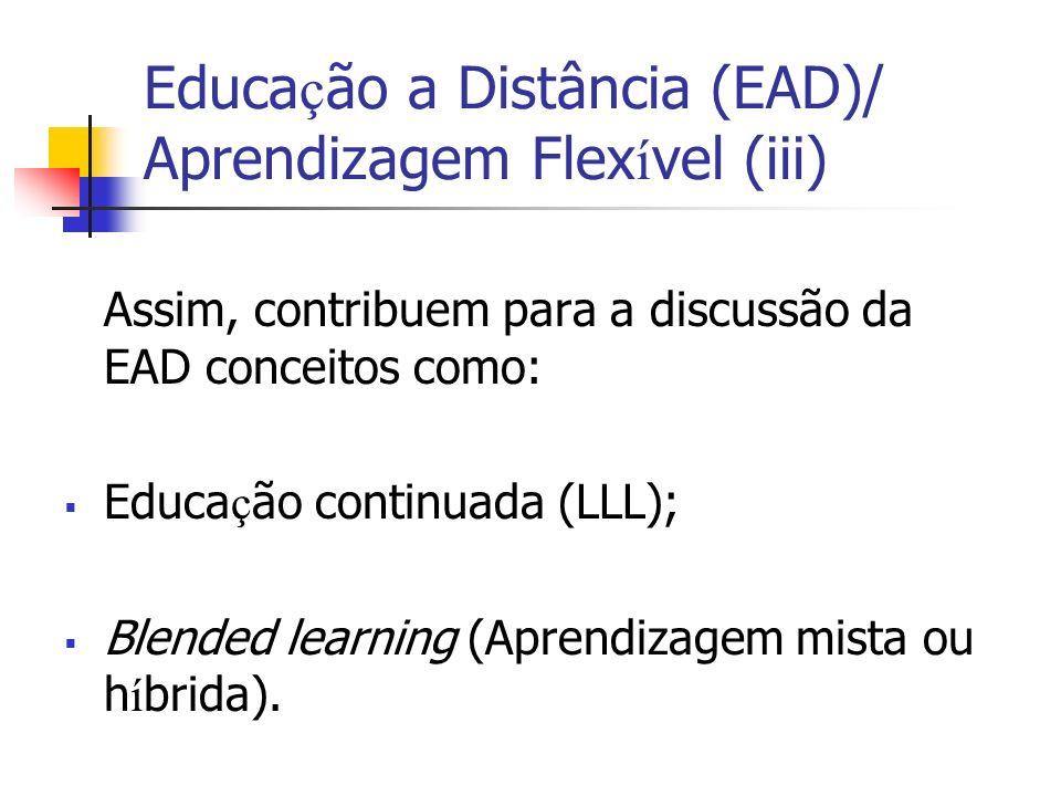 Educa ç ão a Distância (EAD)/ Aprendizagem Flex í vel (iii) Assim, contribuem para a discussão da EAD conceitos como: Educa ç ão continuada (LLL); Blended learning (Aprendizagem mista ou h í brida).