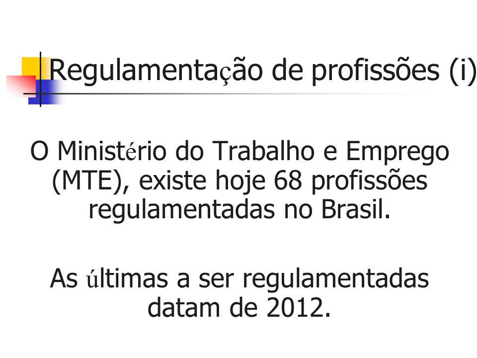 Regulamenta ç ão de profissões (i) O Minist é rio do Trabalho e Emprego (MTE), existe hoje 68 profissões regulamentadas no Brasil.