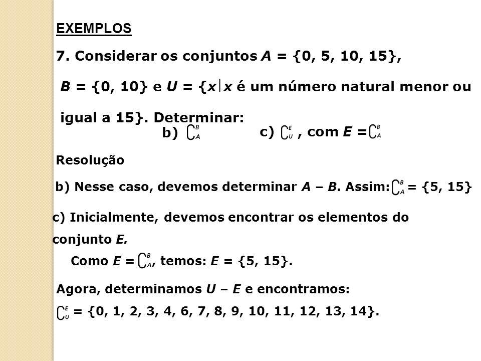 7. Considerar os conjuntos A = {0, 5, 10, 15}, B = {0, 10} e U = {xx é um número natural menor ou igual a 15}. Determinar: c), com E = b) EXEMPLOS b)