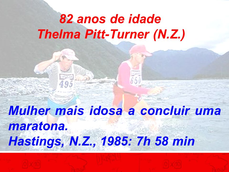 82 anos de idade Thelma Pitt-Turner (N.Z.) Mulher mais idosa a concluir uma maratona. Hastings, N.Z., 1985: 7h 58 min