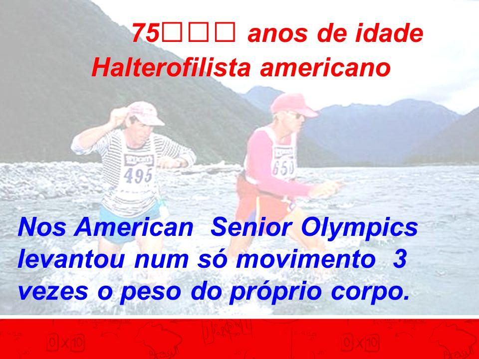 75 anos de idade Halterofilista americano Nos American Senior Olympics levantou num só movimento 3 vezes o peso do próprio corpo.