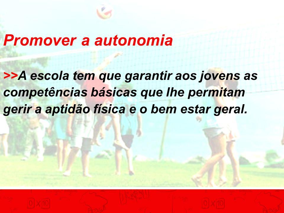 Promover a autonomia >>A escola tem que garantir aos jovens as competências básicas que lhe permitam gerir a aptidão física e o bem estar geral.