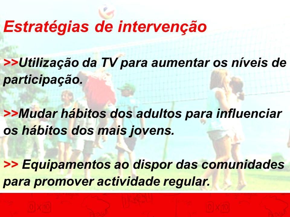 Estratégias de intervenção >>Utilização da TV para aumentar os níveis de participação. >>Mudar hábitos dos adultos para influenciar os hábitos dos mai
