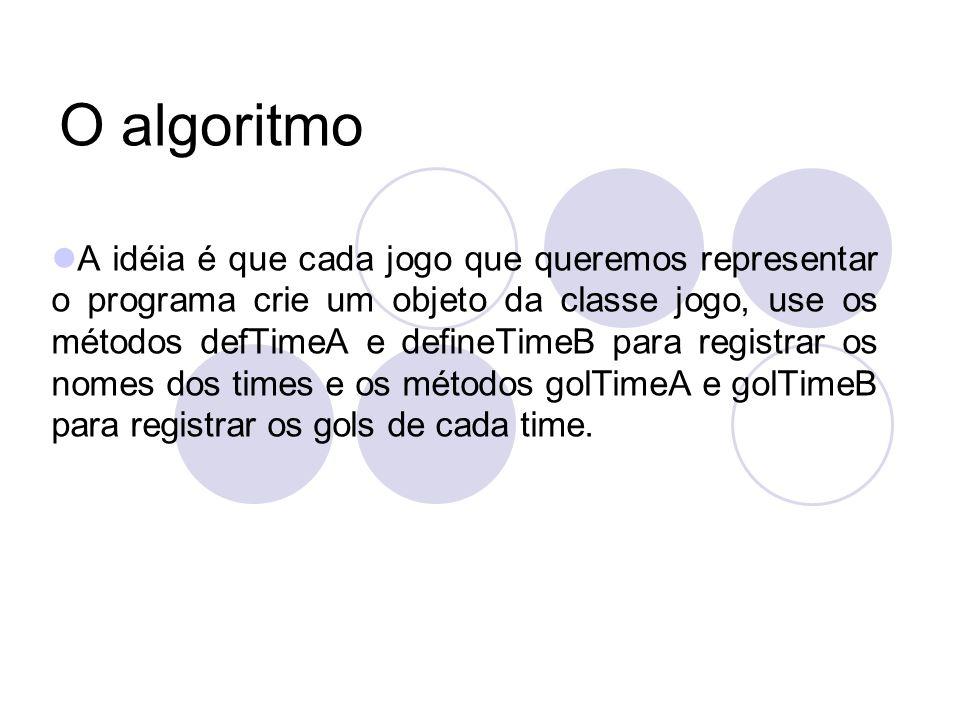 O algoritmo A idéia é que cada jogo que queremos representar o programa crie um objeto da classe jogo, use os métodos defTimeA e defineTimeB para registrar os nomes dos times e os métodos golTimeA e golTimeB para registrar os gols de cada time.