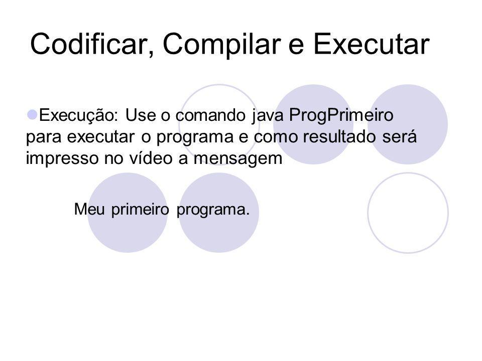 Codificar, Compilar e Executar Execução: Use o comando java ProgPrimeiro para executar o programa e como resultado será impresso no vídeo a mensagem Meu primeiro programa.