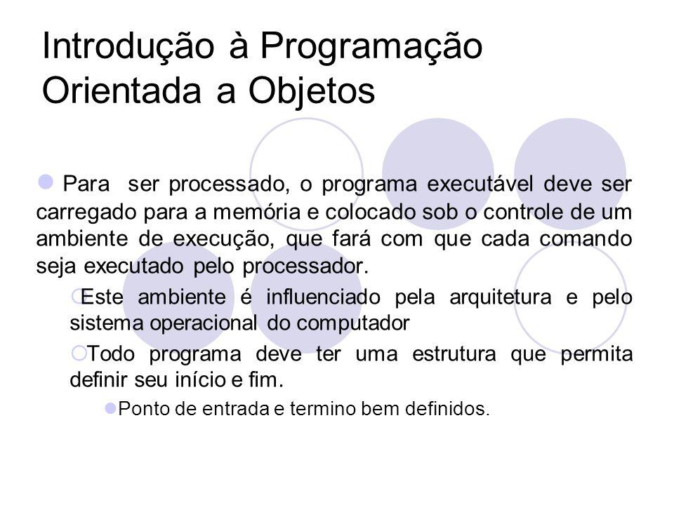 Introdução à Programação Orientada a Objetos Para ser processado, o programa executável deve ser carregado para a memória e colocado sob o controle de um ambiente de execução, que fará com que cada comando seja executado pelo processador.