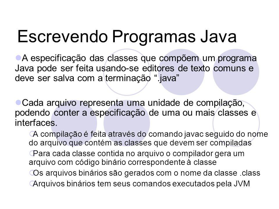 Escrevendo Programas Java A especificação das classes que compõem um programa Java pode ser feita usando-se editores de texto comuns e deve ser salva com a terminação.java Cada arquivo representa uma unidade de compilação, podendo conter a especificação de uma ou mais classes e interfaces.