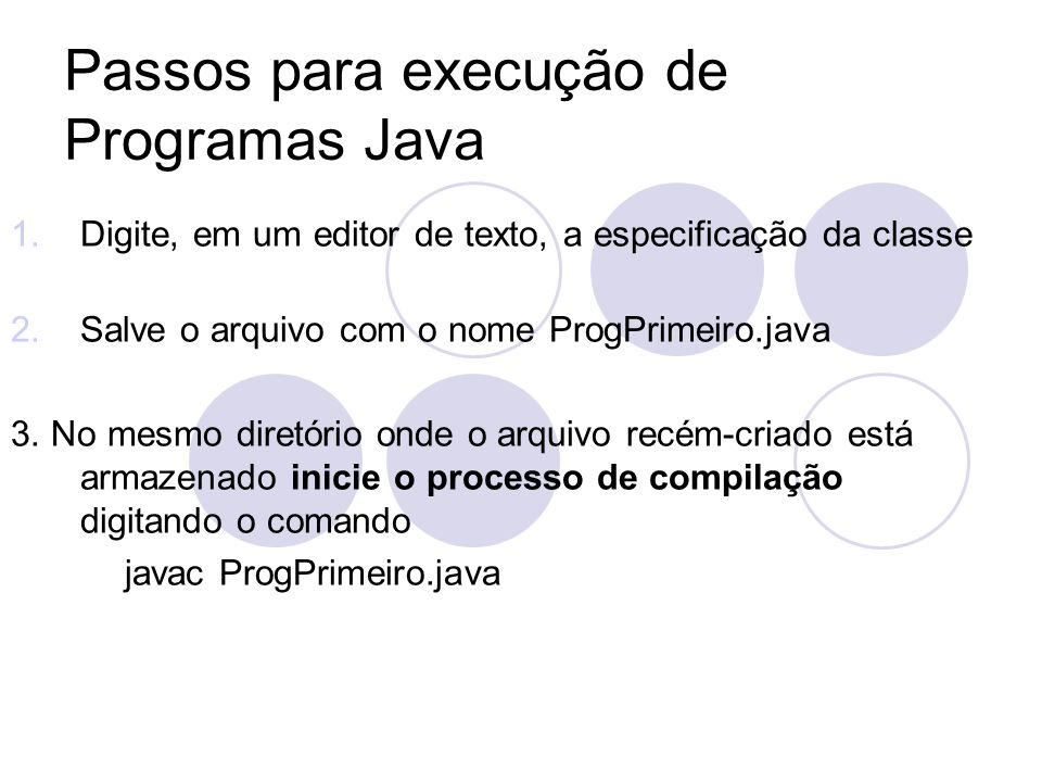 Passos para execução de Programas Java 1.Digite, em um editor de texto, a especificação da classe 2.Salve o arquivo com o nome ProgPrimeiro.java 3.