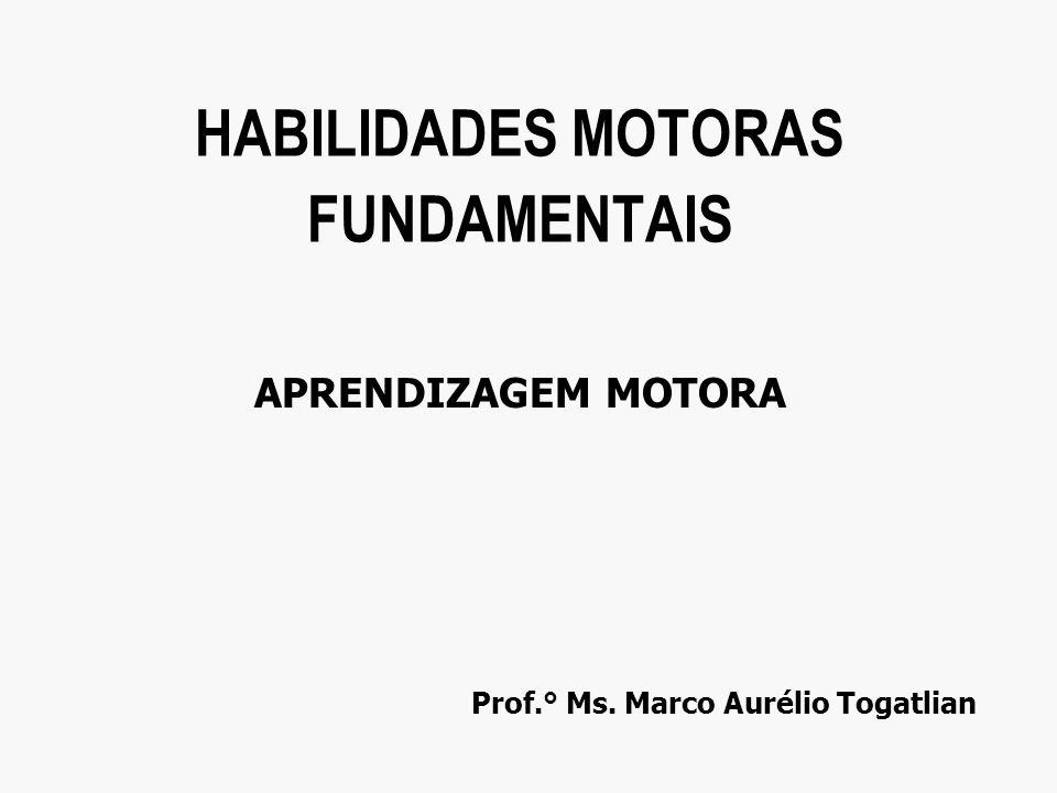 Prof.° Ms. Marco Aurélio Togatlian HABILIDADES MOTORAS FUNDAMENTAIS APRENDIZAGEM MOTORA