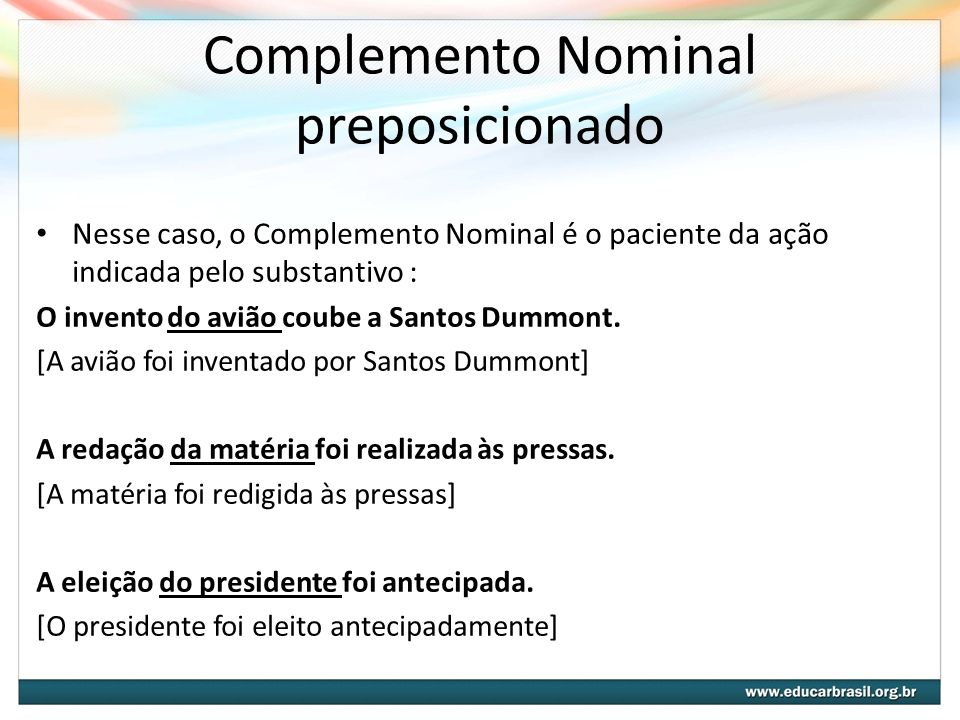 Complemento Nominal preposicionado Nesse caso, o Complemento Nominal é o paciente da ação indicada pelo substantivo : O invento do avião coube a Santo