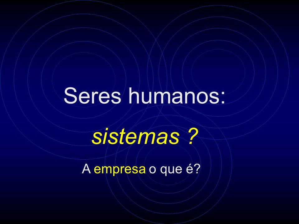 Seres humanos: sistemas ? A empresa o que é?