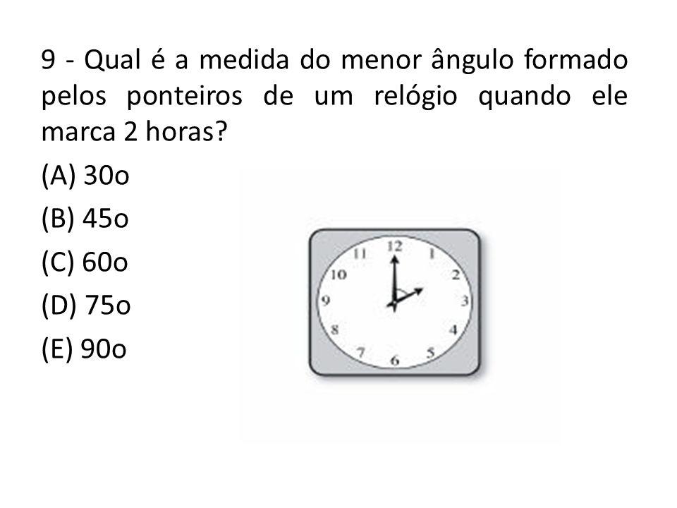 9 - Qual é a medida do menor ângulo formado pelos ponteiros de um relógio quando ele marca 2 horas? (A) 30o (B) 45o (C) 60o (D) 75o (E) 90o